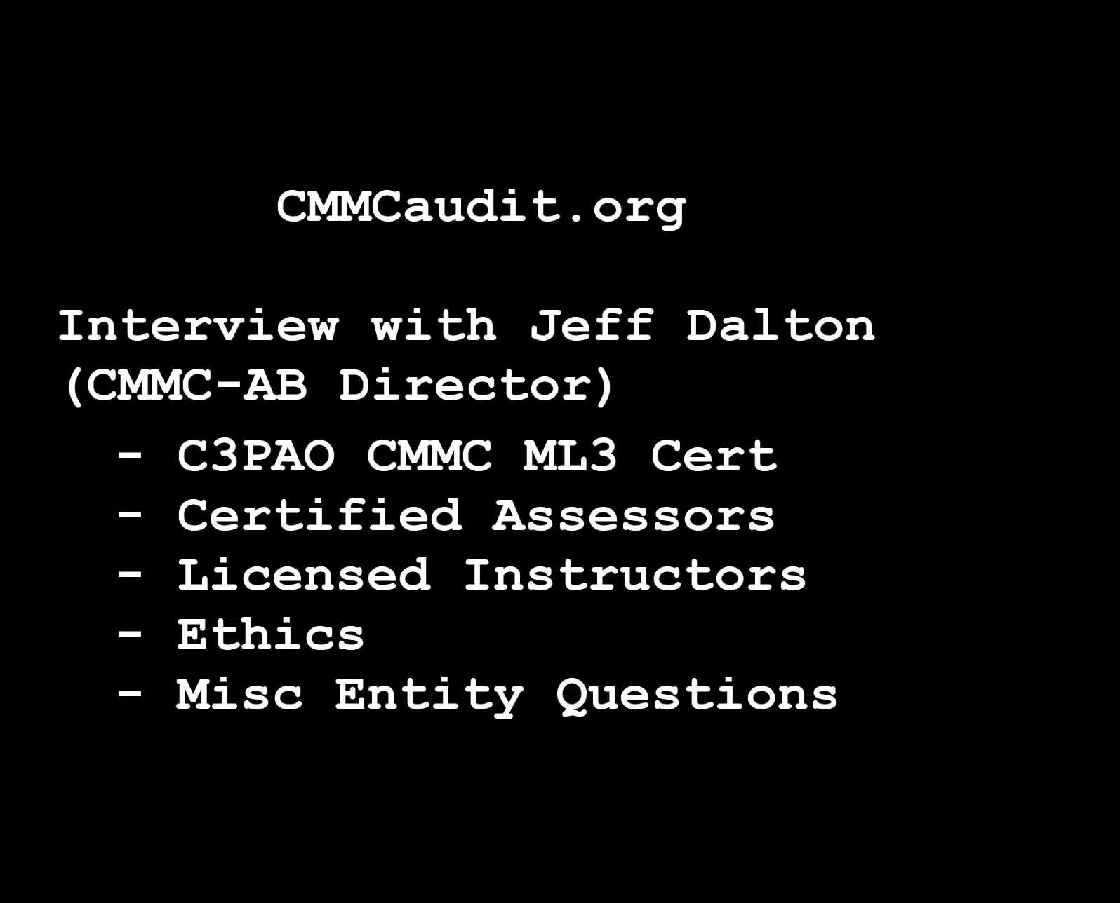 Picture of CMMCaudit.org interview #2 with jeff Dalton, CMMC-AB Director. On the topics of C3PAO CMMC ML3 cert, Certified Assessors, Licensed Instructors, Ethics, and Misc Entity Questions.
